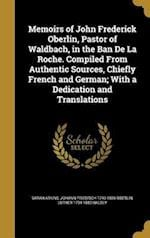 Memoirs of John Frederick Oberlin, Pastor of Waldbach, in the Ban de La Roche. Compiled from Authentic Sources, Chiefly French and German; With a Dedi af Johann Friedrich 1740-1826 Oberlin, Luther 1794-1880 Halsey, Sarah Atkins