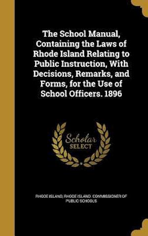 Bog, hardback The School Manual, Containing the Laws of Rhode Island Relating to Public Instruction, with Decisions, Remarks, and Forms, for the Use of School Offic