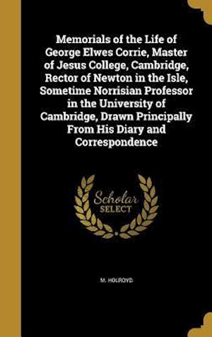 Bog, hardback Memorials of the Life of George Elwes Corrie, Master of Jesus College, Cambridge, Rector of Newton in the Isle, Sometime Norrisian Professor in the Un af M. Holroyd