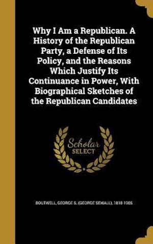 Bog, hardback Why I Am a Republican. a History of the Republican Party, a Defense of Its Policy, and the Reasons Which Justify Its Continuance in Power, with Biogra