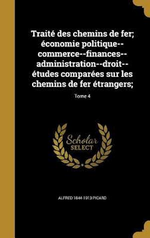 Bog, hardback Traite Des Chemins de Fer; Economie Politique--Commerce--Finances--Administration--Droit--Etudes Comparees Sur Les Chemins de Fer Etrangers;; Tome 4 af Alfred 1844-1913 Picard