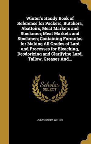 Bog, hardback Winter's Handy Book of Reference for Packers, Butchers, Abattoirs, Meat Markets and Stockmen; Meat Markets and Stockmen; Containing Formulas for Makin af Alexander W. Winter
