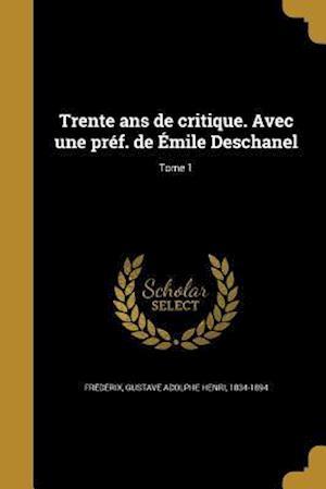 Bog, paperback Trente ANS de Critique. Avec Une Pref. de Emile Deschanel; Tome 1