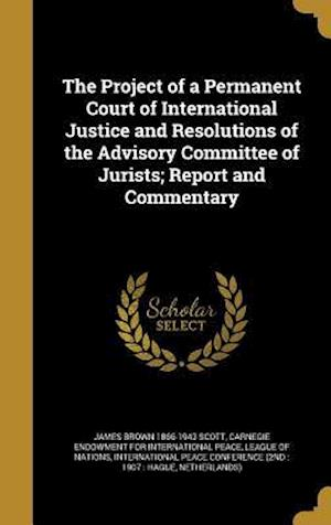 Bog, hardback The Project of a Permanent Court of International Justice and Resolutions of the Advisory Committee of Jurists; Report and Commentary af James Brown 1866-1943 Scott