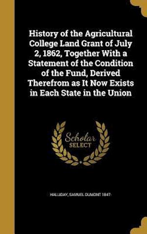 Bog, hardback History of the Agricultural College Land Grant of July 2, 1862, Together with a Statement of the Condition of the Fund, Derived Therefrom as It Now Ex