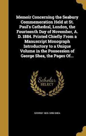 Bog, hardback Memoir Concerning the Seabury Commemoration Held at St. Paul's Cathedral, London, the Fourteenth Day of November, A. D. 1884. Printed Chiefly from a M af George 1826-1895 Shea