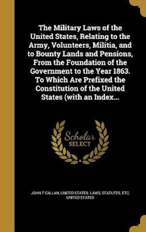 Bog, hardback The Military Laws of the United States, Relating to the Army, Volunteers, Militia, and to Bounty Lands and Pensions, from the Foundation of the Govern af John F. Callan