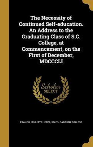 Bog, hardback The Necessity of Continued Self-Education. an Address to the Graduating Class of S.C. College, at Commencement, on the First of December, MDCCCLI af Francis 1800-1872 Lieber