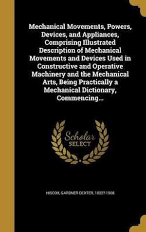 Bog, hardback Mechanical Movements, Powers, Devices, and Appliances, Comprising Illustrated Description of Mechanical Movements and Devices Used in Constructive and