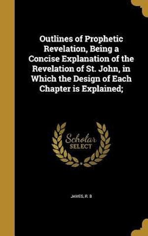 Bog, hardback Outlines of Prophetic Revelation, Being a Concise Explanation of the Revelation of St. John, in Which the Design of Each Chapter Is Explained;