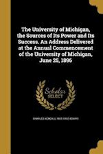 The University of Michigan, the Sources of Its Power and Its Success. an Address Delivered at the Annual Commencement of the University of Michigan, J