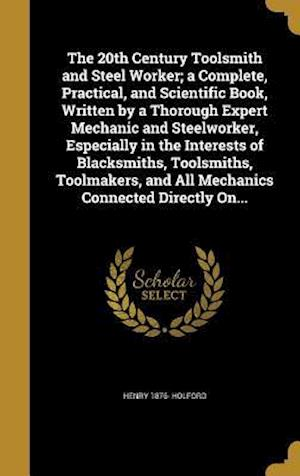 Bog, hardback The 20th Century Toolsmith and Steel Worker; A Complete, Practical, and Scientific Book, Written by a Thorough Expert Mechanic and Steelworker, Especi af Henry 1876- Holford