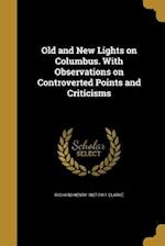 Old and New Lights on Columbus. with Observations on Controverted Points and Criticisms af Richard Henry 1827-1911 Clarke