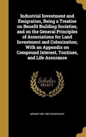 Bog, hardback Industrial Investment and Emigration, Being a Treatise on Benefit Building Societies, and on the General Principles of Associations for Land Investmen af Arthur 1821-1897 Scratchley