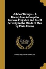 Jubilee Tidings ... a Diadelphian Attempt to Remove Prejudice and Instill Serenity in the Minds of Men by Plain Idioms af Charles Alberto 1861- Strickland