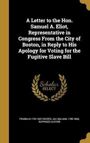Bog, hardback A Letter to the Hon. Samuel A. Eliot, Representative in Congress from the City of Boston, in Reply to His Apology for Voting for the Fugitive Slave Bi af Franklin 1793-1857 Dexter