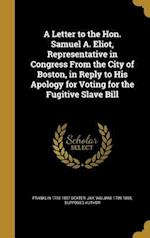 A Letter to the Hon. Samuel A. Eliot, Representative in Congress from the City of Boston, in Reply to His Apology for Voting for the Fugitive Slave Bi af Franklin 1793-1857 Dexter