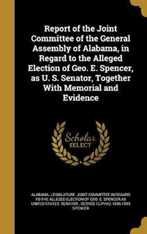 Bog, hardback Report of the Joint Committee of the General Assembly of Alabama, in Regard to the Alleged Election of Geo. E. Spencer, as U. S. Senator, Together wit af George Eliphaz 1836-1893 Spencer