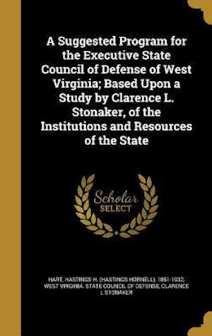 Bog, hardback A Suggested Program for the Executive State Council of Defense of West Virginia; Based Upon a Study by Clarence L. Stonaker, of the Institutions and R af Clarence L. Stonaker