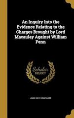 An Inquiry Into the Evidence Relating to the Charges Brought by Lord Macaulay Against William Penn af John 1811-1898 Paget