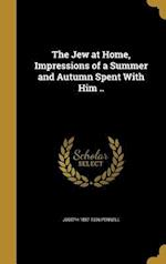 The Jew at Home, Impressions of a Summer and Autumn Spent with Him ..