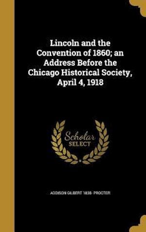 Bog, hardback Lincoln and the Convention of 1860; An Address Before the Chicago Historical Society, April 4, 1918 af Addison Gilbert 1838- Procter