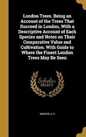 Bog, hardback London Trees. Being an Account of the Trees That Succeed in London, with a Descriptive Account of Each Species and Notes on Their Comparative Value an