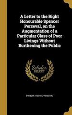 A Letter to the Right Honourable Spencer Perceval, on the Augmentation of a Particular Class of Poor Livings Without Burthening the Public af Spencer 1762-1812 Perceval