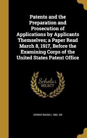 Bog, hardback Patents and the Preparation and Prosecution of Applications by Applicants Themselves; A Paper Read March 8, 1917, Before the Examining Corps of the Un af George Russell 1863- Ide
