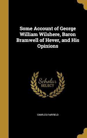 Bog, hardback Some Account of George William Wilshere, Baron Bramwell of Hever, and His Opinions af Charles Fairfield