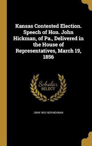 Bog, hardback Kansas Contested Election. Speech of Hon. John Hickman, of Pa., Delivered in the House of Representatives, March 19, 1856 af John 1810-1875 Hickman