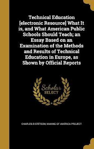 Bog, hardback Technical Education [Electronic Resource] What It Is, and What American Public Schools Should Teach; An Essay Based on an Examination of the Methods a af Charles B. Stetson