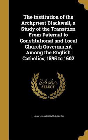 Bog, hardback The Institution of the Archpriest Blackwell, a Study of the Transition from Paternal to Constitutional and Local Church Government Among the English C af John Hungerford Pollen