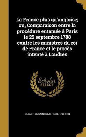 Bog, hardback La France Plus Qu'angloise; Ou, Comparaison Entre La Procedure Entamee a Paris Le 25 Septembre 1788 Contre Les Ministres Du Roi de France Et Le Proces