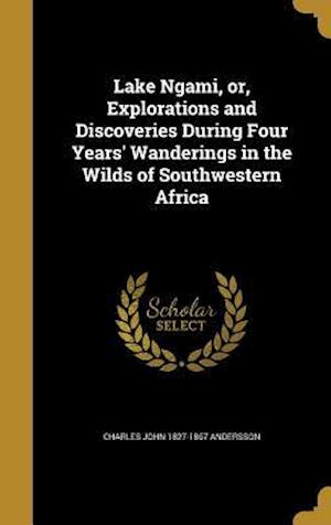 Bog, hardback Lake Ngami, Or, Explorations and Discoveries During Four Years' Wanderings in the Wilds of Southwestern Africa af Charles John 1827-1867 Andersson
