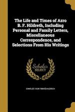 The Life and Times of Azro B. F. Hildreth, Including Personal and Family Letters, Miscellaneous Correspondence, and Selections from His Writings af Charles 1828-1908 Ed Aldrich