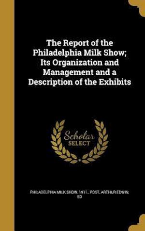 Bog, hardback The Report of the Philadelphia Milk Show; Its Organization and Management and a Description of the Exhibits