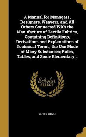 Bog, hardback A   Manual for Managers, Designers, Weavers, and All Others Connected with the Manufacture of Textile Fabrics, Containing Definitions, Derivations and af Alfred Spitzli