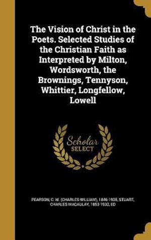 Bog, hardback The Vision of Christ in the Poets. Selected Studies of the Christian Faith as Interpreted by Milton, Wordsworth, the Brownings, Tennyson, Whittier, Lo
