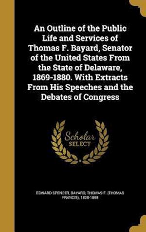 Bog, hardback An Outline of the Public Life and Services of Thomas F. Bayard, Senator of the United States from the State of Delaware, 1869-1880. with Extracts from af Edward Spencer