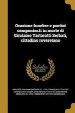 Orazione Funebre E Poetici Componim.Ti in Morte Di Girolamo Tartarotti Serbati, Cittadino Roveretano af Francesco 1723-1787 Lorenzi