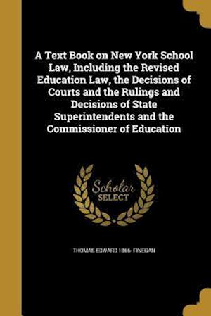 Bog, paperback A Text Book on New York School Law, Including the Revised Education Law, the Decisions of Courts and the Rulings and Decisions of State Superintendent af Thomas Edward 1866- Finegan
