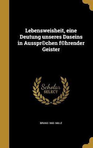 Bog, hardback Lebensweisheit, Eine Deutung Unseres Daseins in Ausspr(c)Chen F(c)Hrender Geister af Bruno 1860- Wille