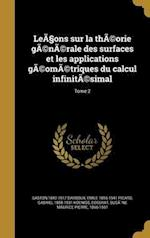 Lea Ons Sur La Theorie Generale Des Surfaces Et Les Applications Geometriques Du Calcul Infinitesimal; Tome 2