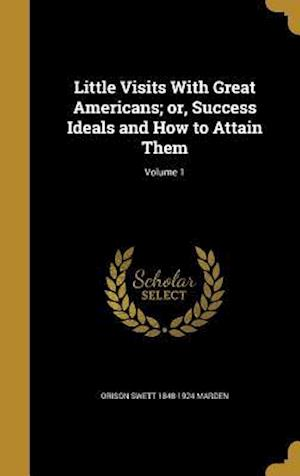 Bog, hardback Little Visits with Great Americans; Or, Success Ideals and How to Attain Them; Volume 1 af Orison Swett 1848-1924 Marden
