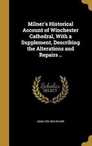 Bog, hardback Milner's Historical Account of Winchester Cathedral, with a Supplement, Describing the Alterations and Repairs .. af John 1752-1826 Milner