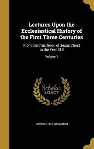 Bog, hardback Lectures Upon the Ecclesiastical History of the First Three Centuries af Edward 1794-1836 Burton