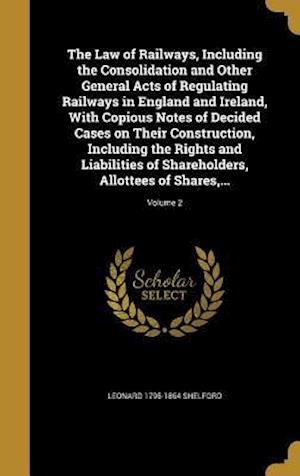Bog, hardback The Law of Railways, Including the Consolidation and Other General Acts of Regulating Railways in England and Ireland, with Copious Notes of Decided C af Leonard 1795-1864 Shelford