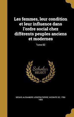 Bog, hardback Les Femmes, Leur Condition Et Leur Influence Dans L'Ordre Social Chez Differents Peuples Anciens Et Modernes; Tome 02