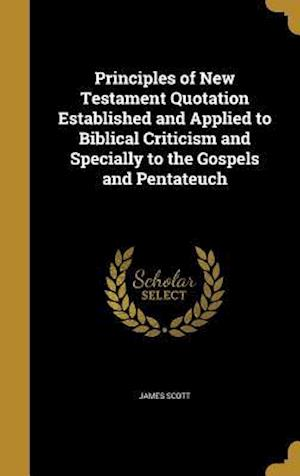 Bog, hardback Principles of New Testament Quotation Established and Applied to Biblical Criticism and Specially to the Gospels and Pentateuch af James Scott
